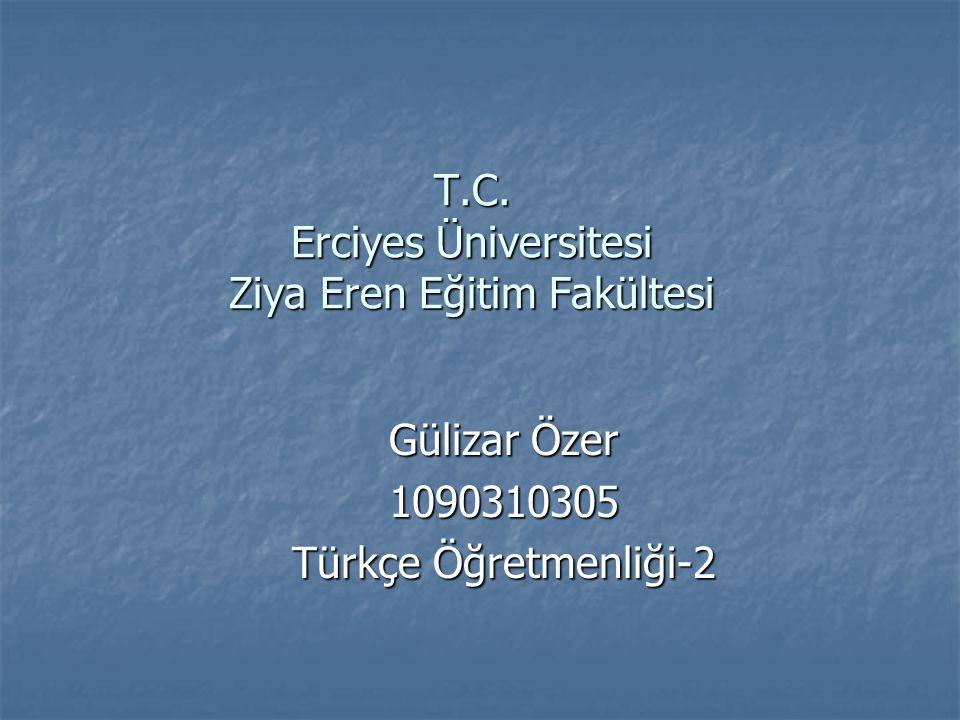 T.C. Erciyes Üniversitesi Ziya Eren Eğitim Fakültesi Gülizar Özer 1090310305 Türkçe Öğretmenliği-2