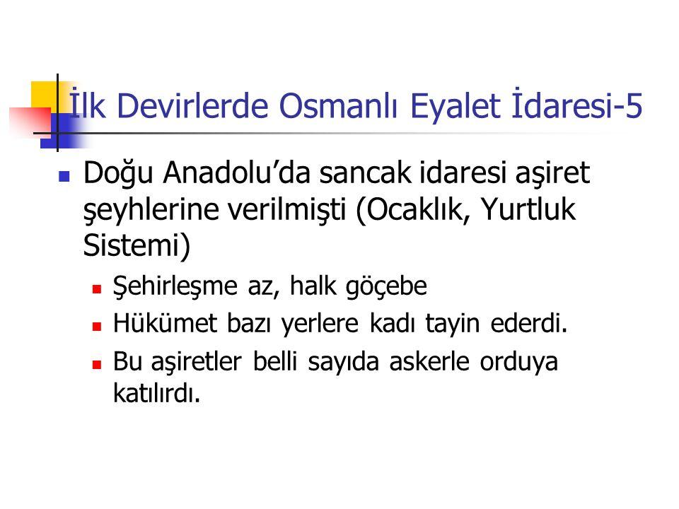 İlk Devirlerde Osmanlı Eyalet İdaresi-5 Doğu Anadolu'da sancak idaresi aşiret şeyhlerine verilmişti (Ocaklık, Yurtluk Sistemi) Şehirleşme az, halk göç