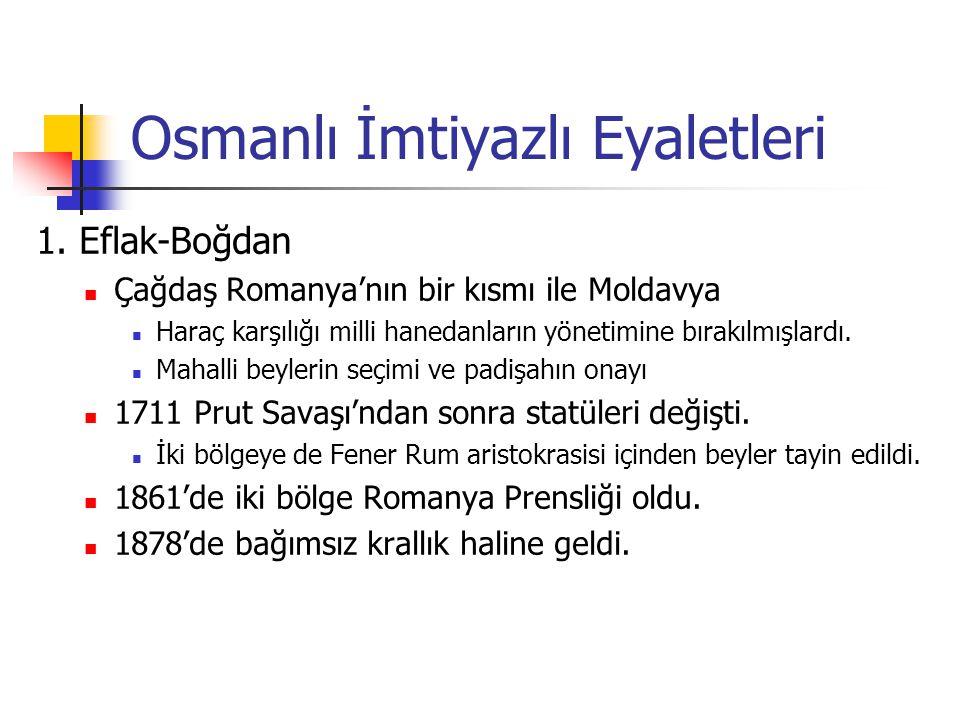 Osmanlı İmtiyazlı Eyaletleri 1. Eflak-Boğdan Çağdaş Romanya'nın bir kısmı ile Moldavya Haraç karşılığı milli hanedanların yönetimine bırakılmışlardı.