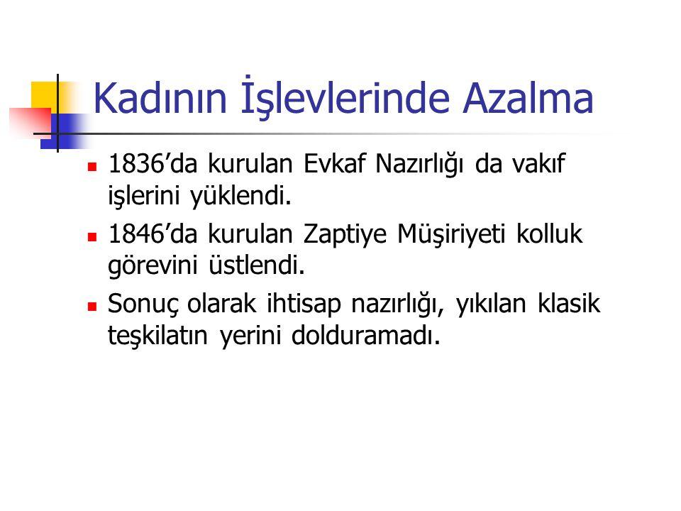 Kadının İşlevlerinde Azalma 1836'da kurulan Evkaf Nazırlığı da vakıf işlerini yüklendi. 1846'da kurulan Zaptiye Müşiriyeti kolluk görevini üstlendi. S