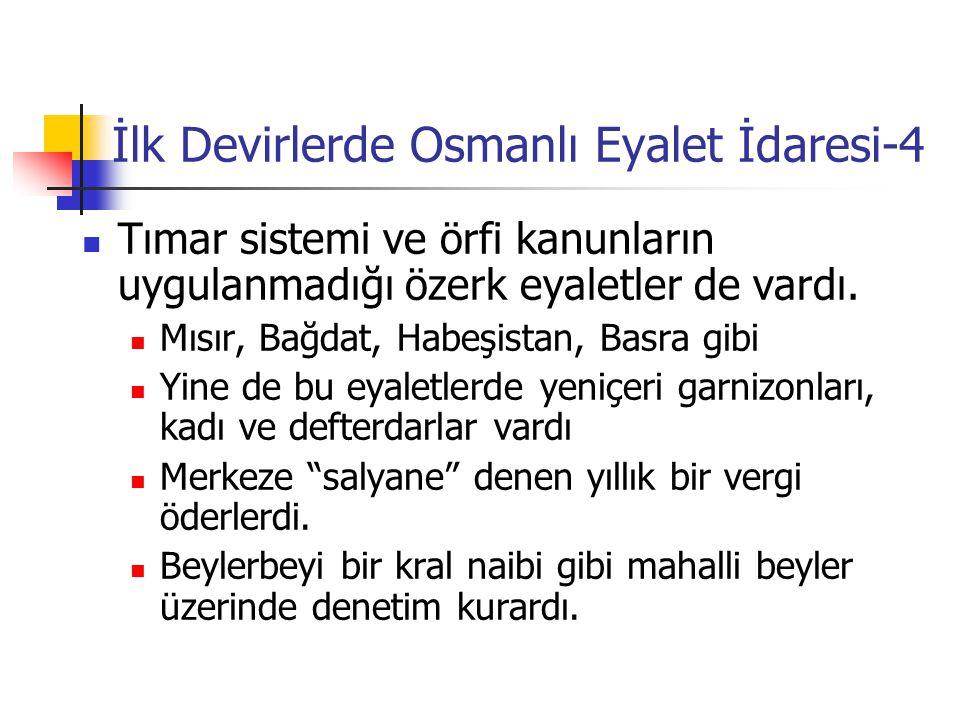 İlk Devirlerde Osmanlı Eyalet İdaresi-4 Tımar sistemi ve örfi kanunların uygulanmadığı özerk eyaletler de vardı. Mısır, Bağdat, Habeşistan, Basra gibi