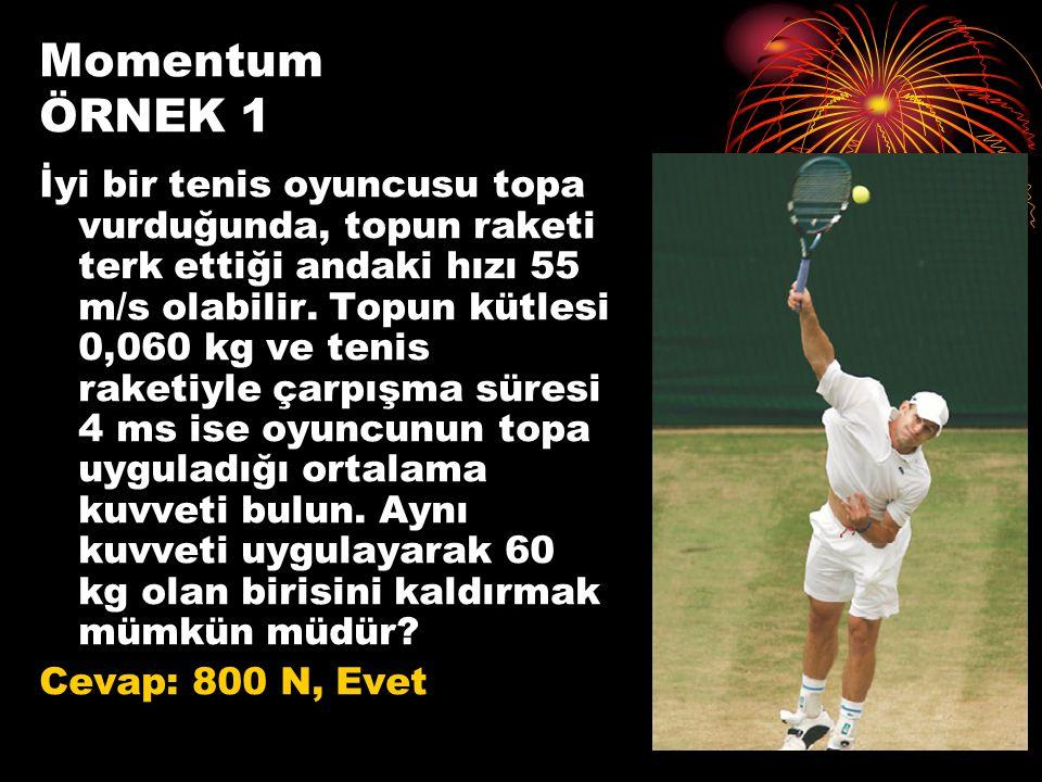 Momentum ÖRNEK 1 İyi bir tenis oyuncusu topa vurduğunda, topun raketi terk ettiği andaki hızı 55 m/s olabilir. Topun kütlesi 0,060 kg ve tenis raketiy