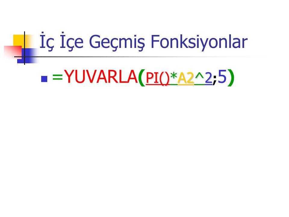 İç İçe Geçmiş Fonksiyonlar PI()*A2^2 =YUVARLA( PI()*A2^2 ; 5)