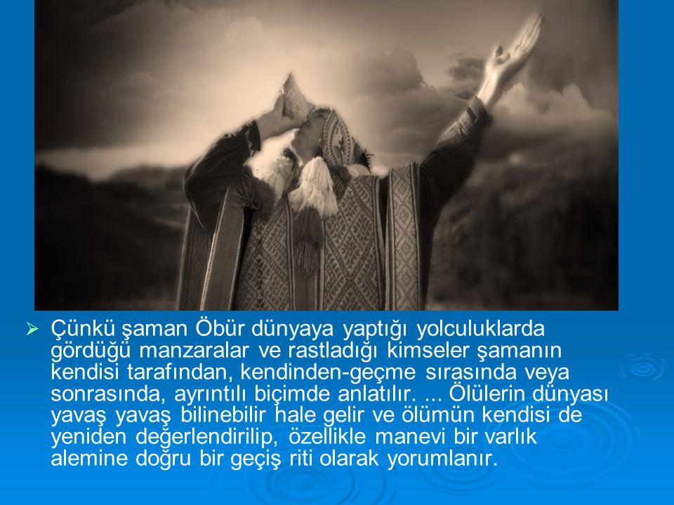   Çünkü şaman Öbür dünyaya yaptığı yolculuklarda gördüğü manzaralar ve rastladığı kimseler şamanın kendisi tarafından, kendinden-geçme sırasında veya sonrasında, ayrıntılı biçimde anlatılır....