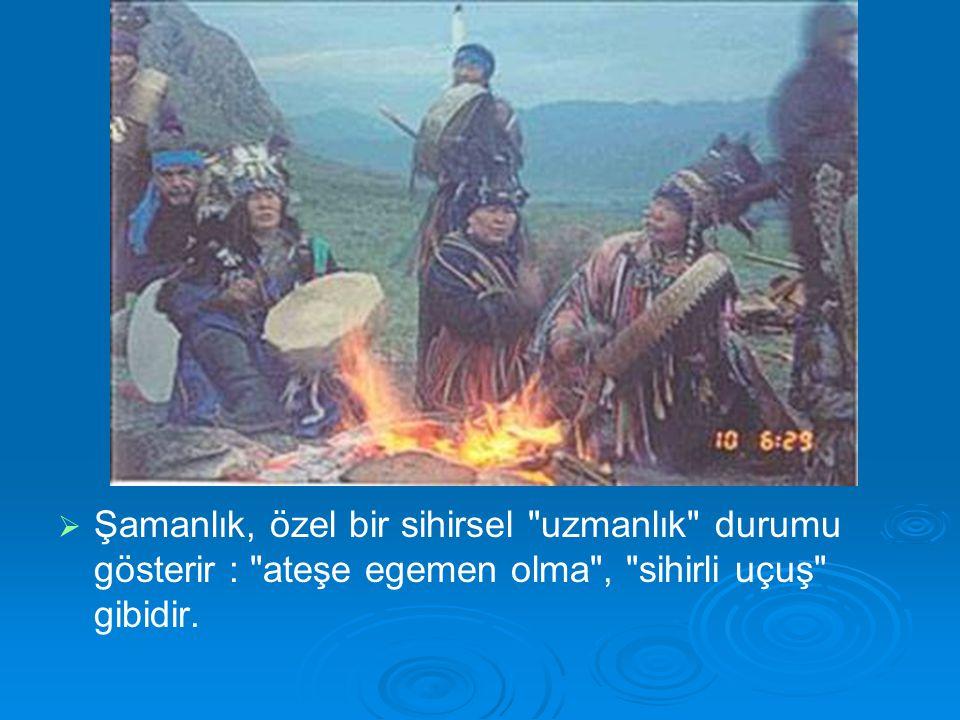   Şamanlık, özel bir sihirsel uzmanlık durumu gösterir : ateşe egemen olma , sihirli uçuş gibidir.