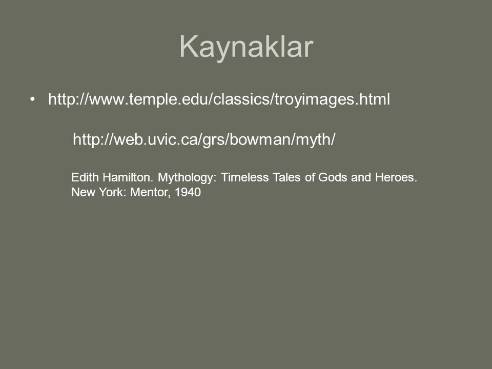 http://web.uvic.ca/grs/bowman/myth/ Kaynaklar http://www.temple.edu/classics/troyimages.html Edith Hamilton. Mythology: Timeless Tales of Gods and Her