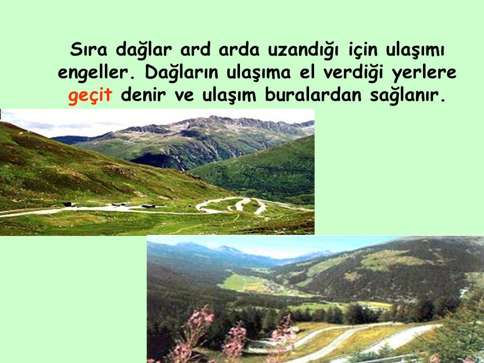 Sıra dağlar ard arda uzandığı için ulaşımı engeller. Dağların ulaşıma el verdiği yerlere geçit denir ve ulaşım buralardan sağlanır.