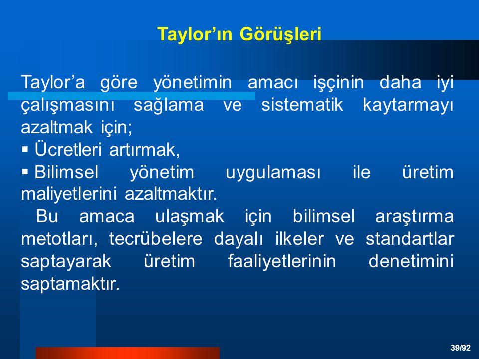 39/92 Taylor'a göre yönetimin amacı işçinin daha iyi çalışmasını sağlama ve sistematik kaytarmayı azaltmak için;  Ücretleri artırmak,  Bilimsel yönetim uygulaması ile üretim maliyetlerini azaltmaktır.