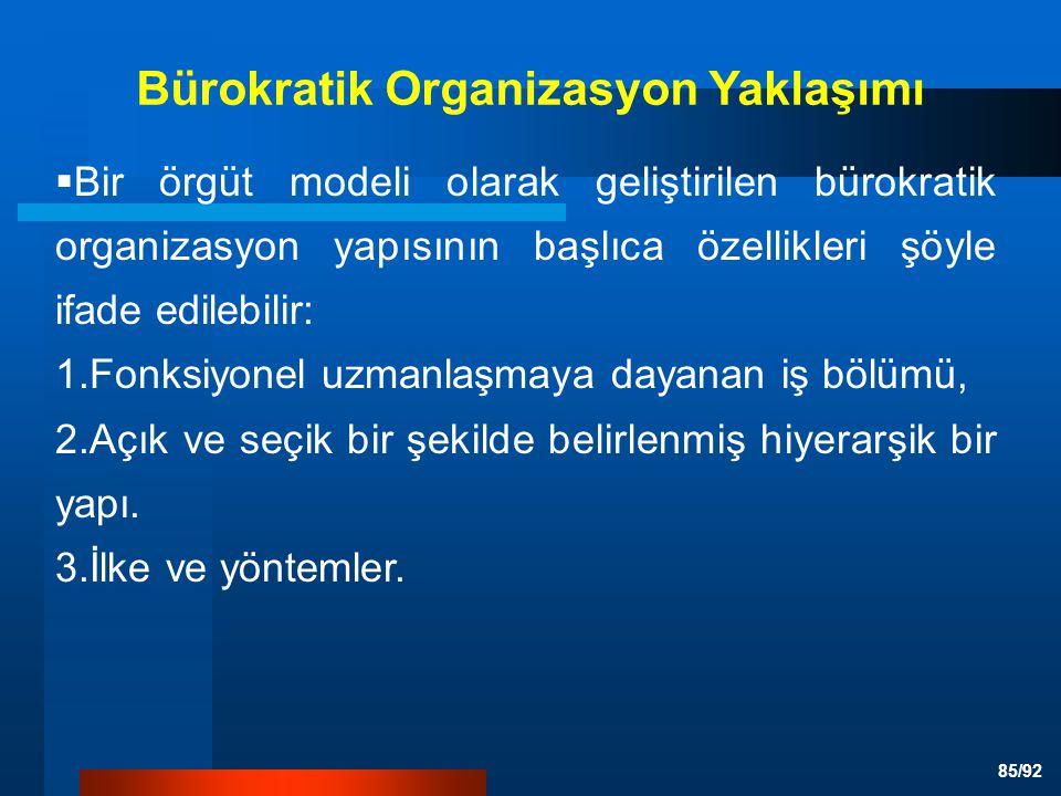 85/92 Bürokratik Organizasyon Yaklaşımı  Bir örgüt modeli olarak geliştirilen bürokratik organizasyon yapısının başlıca özellikleri şöyle ifade edilebilir: 1.Fonksiyonel uzmanlaşmaya dayanan iş bölümü, 2.Açık ve seçik bir şekilde belirlenmiş hiyerarşik bir yapı.