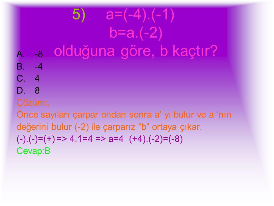 5) a=(-4).(-1) b=a.(-2) olduğuna göre, b kaçtır? A.-8 B.-4 C.4 D.8 Çözüm:, Önce sayıları çarpar ondan sonra a' yı bulur ve a 'nın değerini bulur (-2)