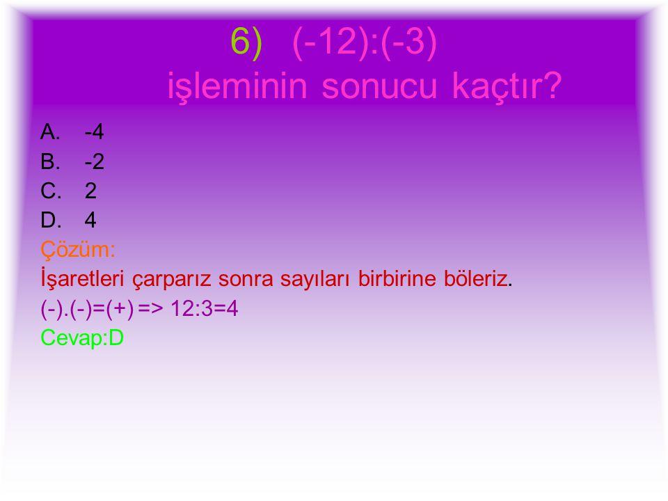 6)(-12):(-3) işleminin sonucu kaçtır? A.-4 B.-2 C.2 D.4 Çözüm: İşaretleri çarparız sonra sayıları birbirine böleriz. (-).(-)=(+) => 12:3=4 Cevap:D