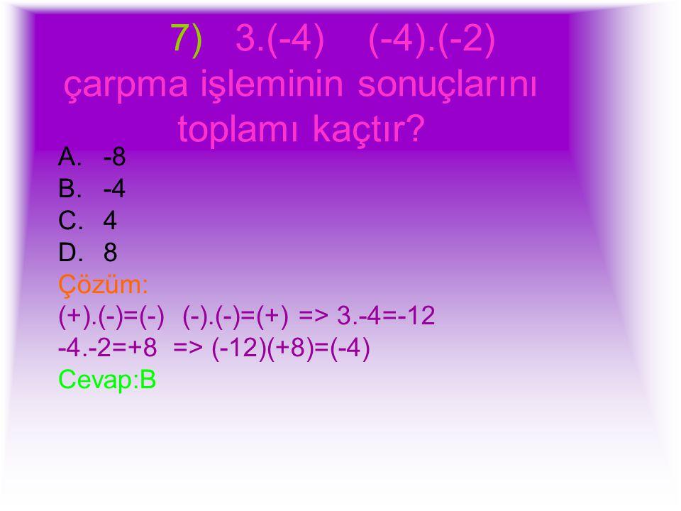 7) 3.(-4) (-4).(-2) çarpma işleminin sonuçlarını toplamı kaçtır? A.-8 B.-4 C.4 D.8 Çözüm: (+).(-)=(-) (-).(-)=(+) => 3.-4=-12 -4.-2=+8 => (-12)(+8)=(-