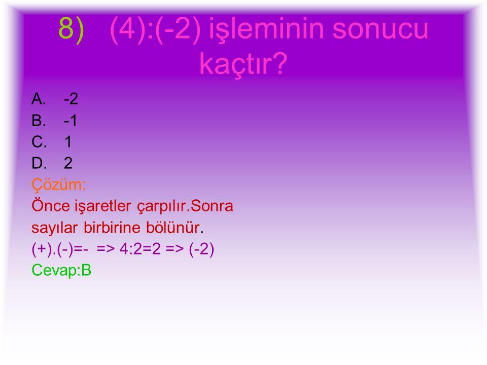 8) (4):(-2) işleminin sonucu kaçtır? A.-2 B.-1 C.1 D.2 Çözüm: Önce işaretler çarpılır.Sonra sayılar birbirine bölünür. (+).(-)=- => 4:2=2 => (-2) Ceva