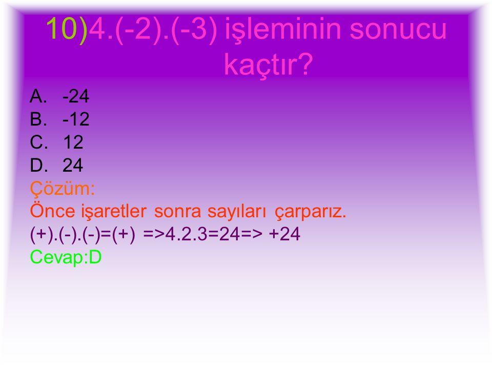10)4.(-2).(-3) işleminin sonucu kaçtır? A.-24 B.-12 C.12 D.24 Çözüm: Önce işaretler sonra sayıları çarparız. (+).(-).(-)=(+) =>4.2.3=24=> +24 Cevap:D