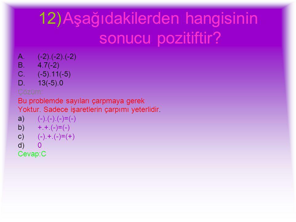 12)Aşağıdakilerden hangisinin sonucu pozitiftir? A.(-2).(-2).(-2) B.4.7(-2) C.(-5).11(-5) D.13(-5).0 Çözüm: Bu problemde sayıları çarpmaya gerek Yoktu