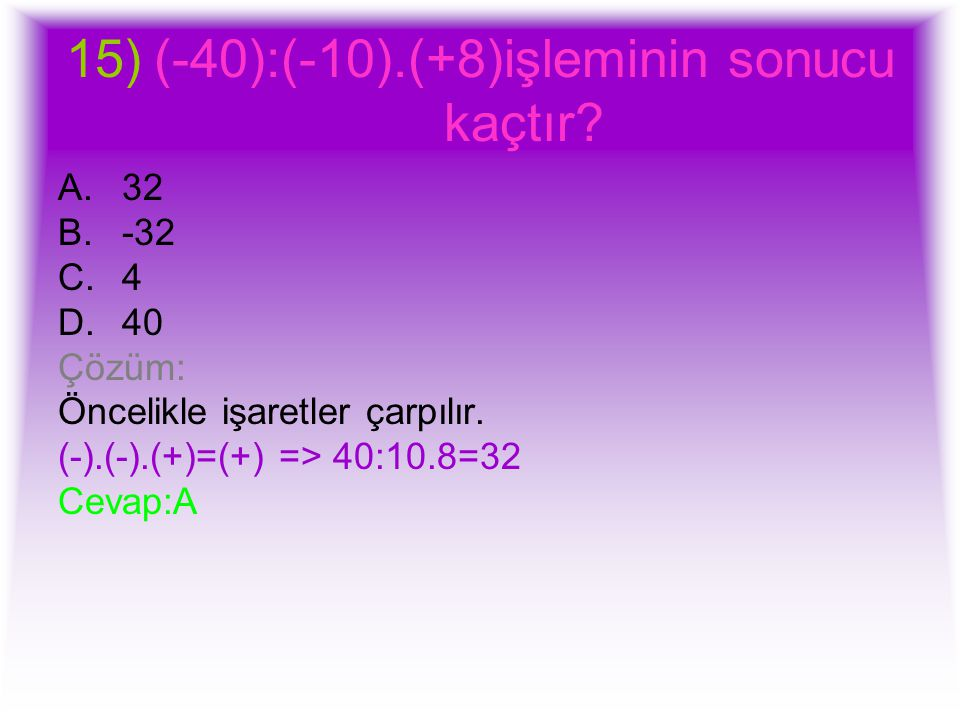 15)(-40):(-10).(+8)işleminin sonucu kaçtır? A.32 B.-32 C.4 D.40 Çözüm: Öncelikle işaretler çarpılır. (-).(-).(+)=(+) => 40:10.8=32 Cevap:A