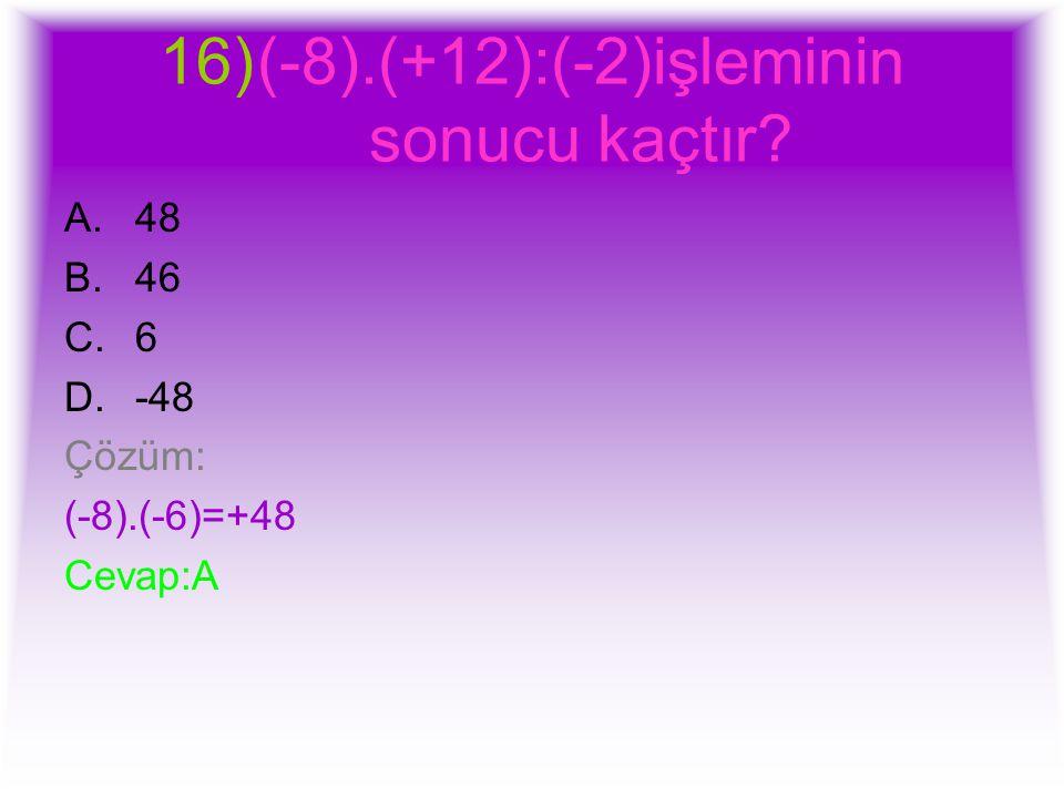 16)(-8).(+12):(-2)işleminin sonucu kaçtır? A.48 B.46 C.6 D.-48 Çözüm: (-8).(-6)=+48 Cevap:A