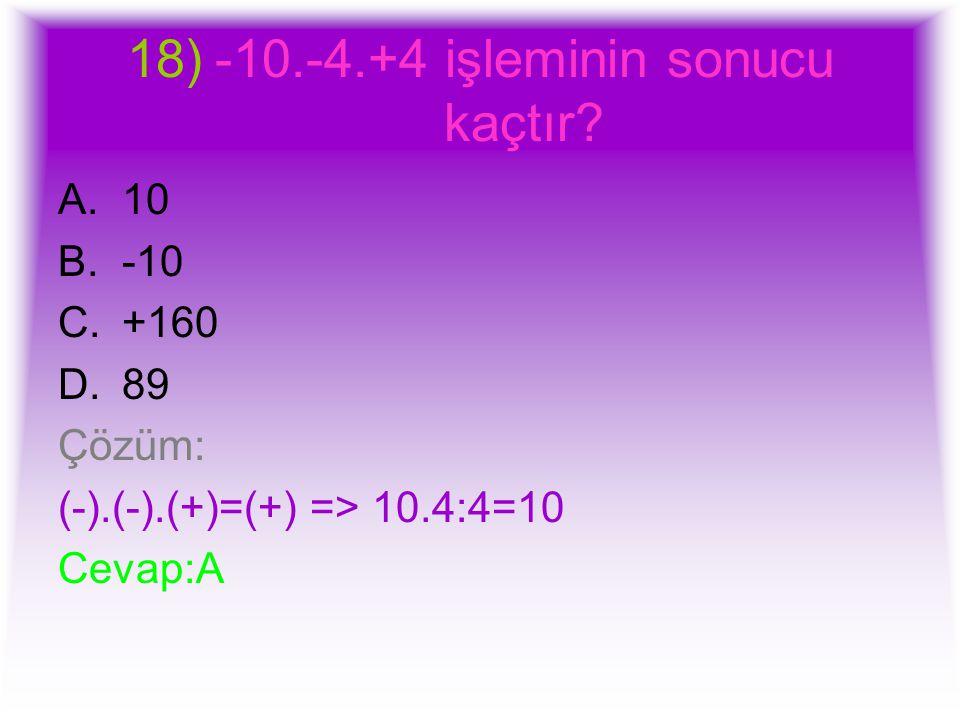 18)-10.-4.+4 işleminin sonucu kaçtır? A.10 B.-10 C.+160 D.89 Çözüm: (-).(-).(+)=(+) => 10.4:4=10 Cevap:A