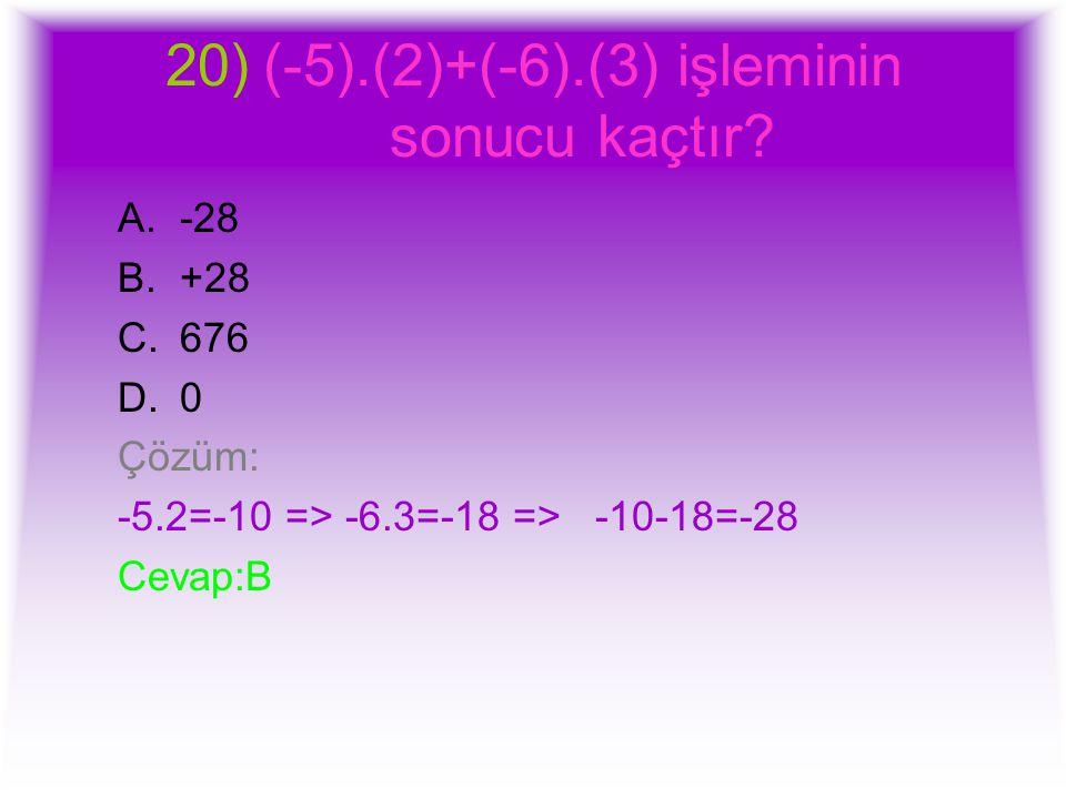 20)(-5).(2)+(-6).(3) işleminin sonucu kaçtır? A.-28 B.+28 C.676 D.0 Çözüm: -5.2=-10 => -6.3=-18 => -10-18=-28 Cevap:B