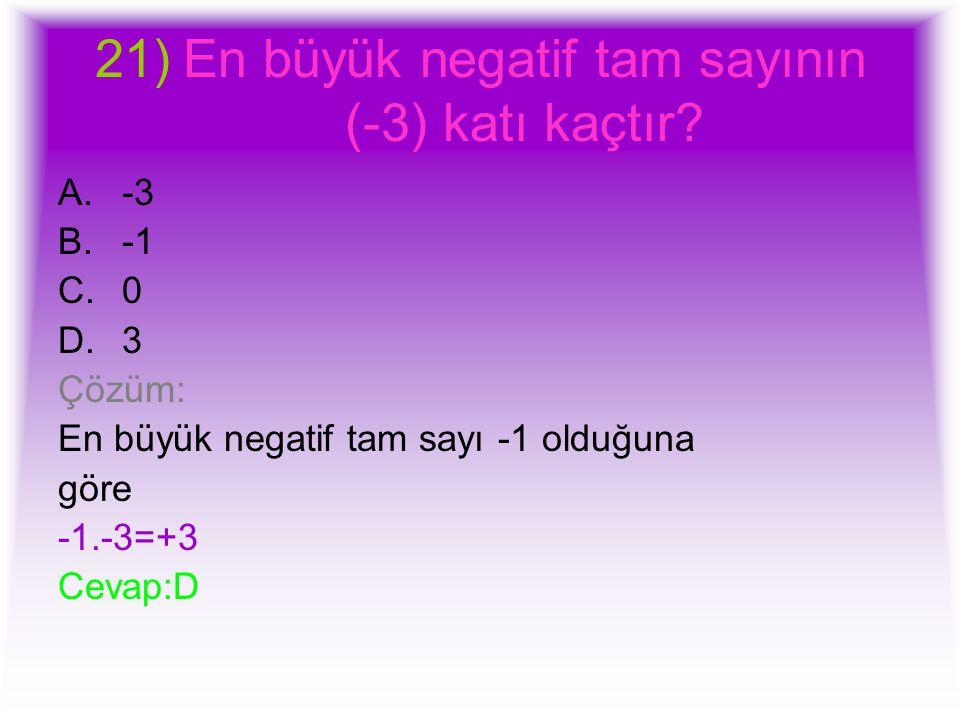 21)En büyük negatif tam sayının (-3) katı kaçtır? A.-3 B.-1 C.0 D.3 Çözüm: En büyük negatif tam sayı -1 olduğuna göre -1.-3=+3 Cevap:D