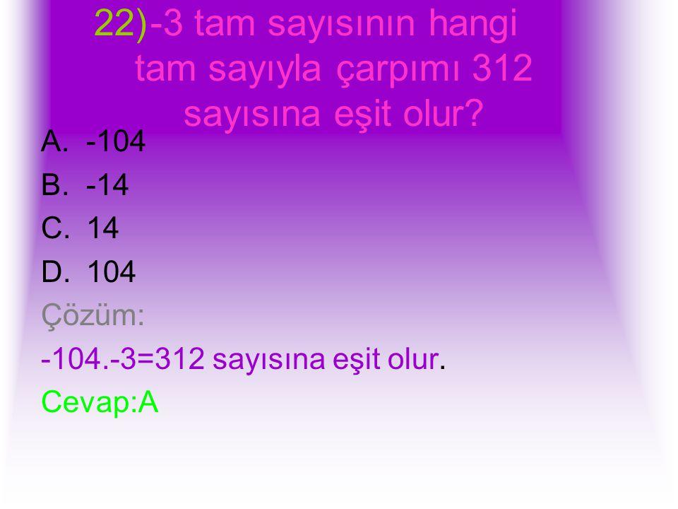 22)-3 tam sayısının hangi tam sayıyla çarpımı 312 sayısına eşit olur? A.-104 B.-14 C.14 D.104 Çözüm: -104.-3=312 sayısına eşit olur. Cevap:A