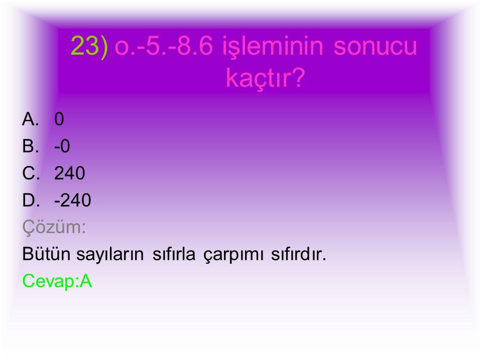 23)o.-5.-8.6 işleminin sonucu kaçtır? A.0 B.-0 C.240 D.-240 Çözüm: Bütün sayıların sıfırla çarpımı sıfırdır. Cevap:A