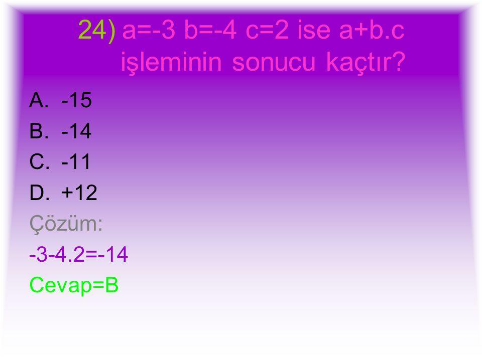 24)a=-3 b=-4 c=2 ise a+b.c işleminin sonucu kaçtır? A.-15 B.-14 C.-11 D.+12 Çözüm: -3-4.2=-14 Cevap=B