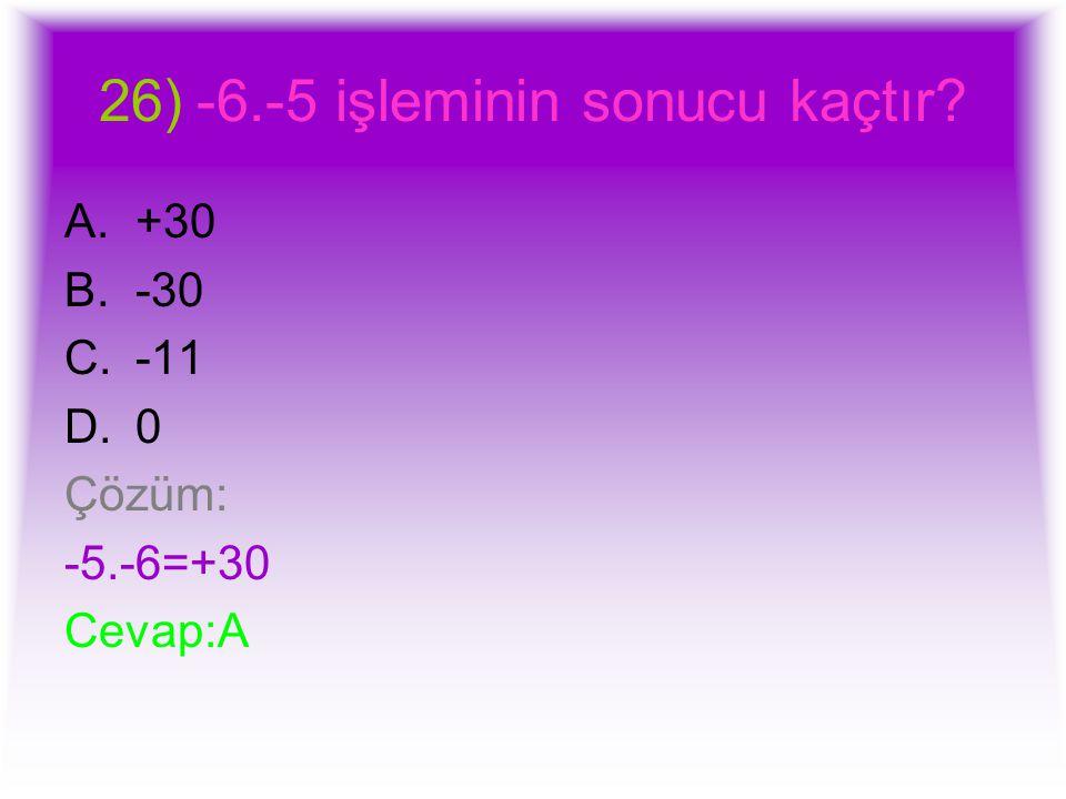 26)-6.-5 işleminin sonucu kaçtır? A.+30 B.-30 C.-11 D.0 Çözüm: -5.-6=+30 Cevap:A