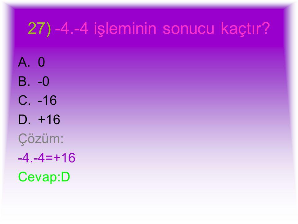 27)-4.-4 işleminin sonucu kaçtır? A.0 B.-0 C.-16 D.+16 Çözüm: -4.-4=+16 Cevap:D