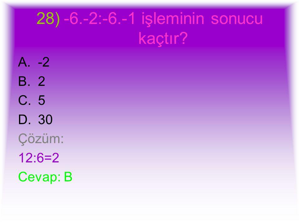 28)-6.-2:-6.-1 işleminin sonucu kaçtır? A.-2 B.2 C.5 D.30 Çözüm: 12:6=2 Cevap: B