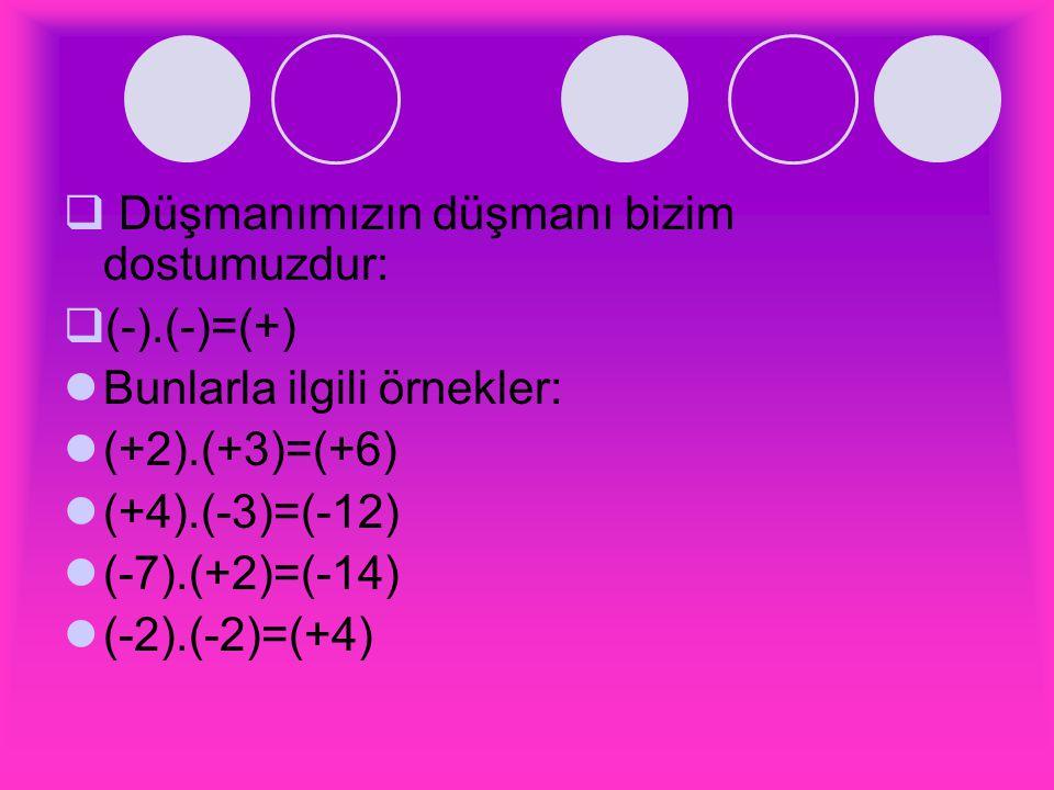  Düşmanımızın düşmanı bizim dostumuzdur:  (-).(-)=(+) Bunlarla ilgili örnekler: (+2).(+3)=(+6) (+4).(-3)=(-12) (-7).(+2)=(-14) (-2).(-2)=(+4)