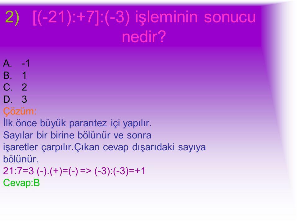 2)[(-21):+7]:(-3) işleminin sonucu nedir? A.-1 B.1 C.2 D.3 Çözüm: İlk önce büyük parantez içi yapılır. Sayılar bir birine bölünür ve sonra işaretler ç