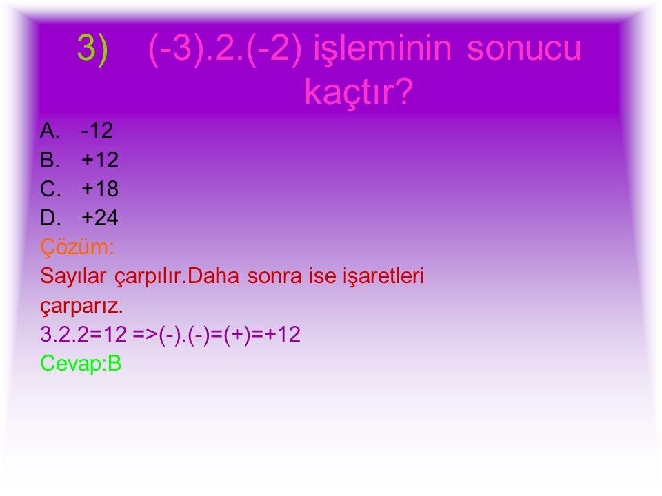 3) (-3).2.(-2) işleminin sonucu kaçtır? A.-12 B.+12 C.+18 D.+24 Çözüm: Sayılar çarpılır.Daha sonra ise işaretleri çarparız. 3.2.2=12 =>(-).(-)=(+)=+12