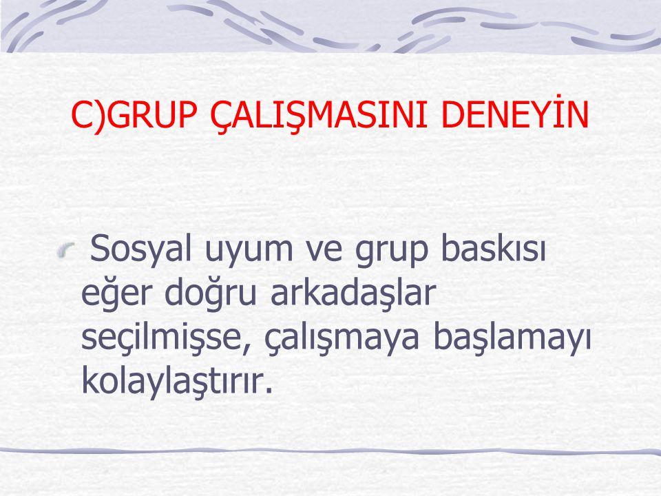 C)GRUP ÇALIŞMASINI DENEYİN Sosyal uyum ve grup baskısı eğer doğru arkadaşlar seçilmişse, çalışmaya başlamayı kolaylaştırır.