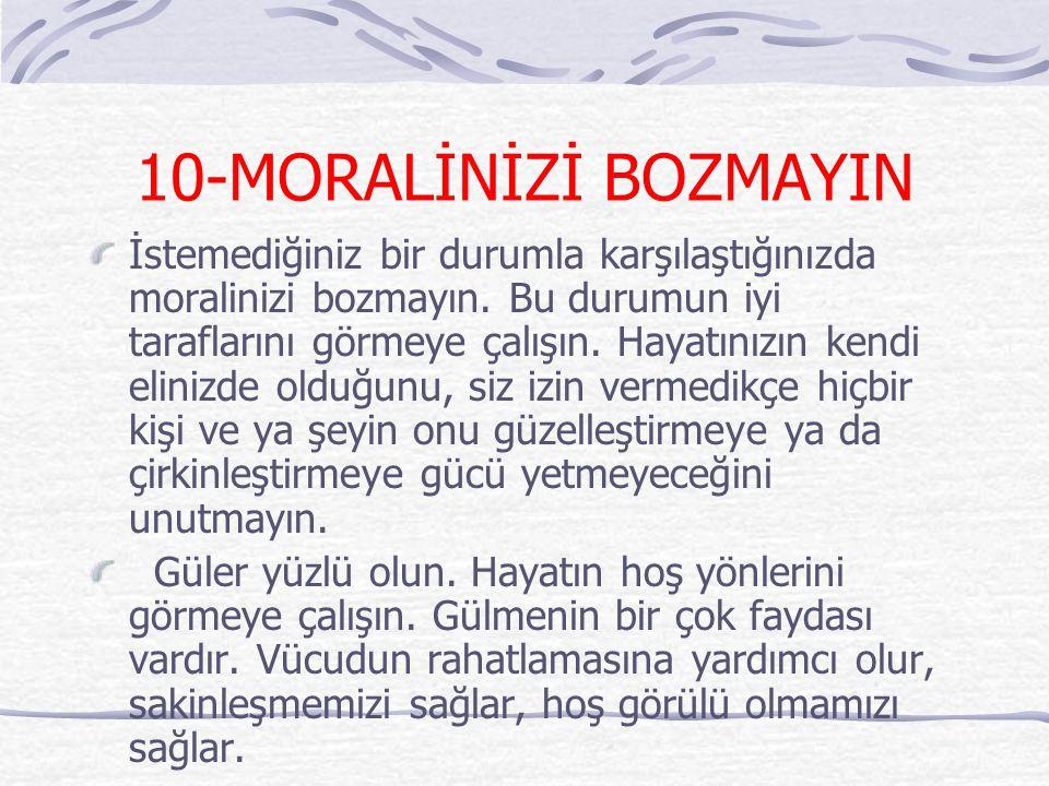 10-MORALİNİZİ BOZMAYIN İstemediğiniz bir durumla karşılaştığınızda moralinizi bozmayın. Bu durumun iyi taraflarını görmeye çalışın. Hayatınızın kendi
