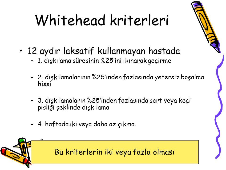 Whitehead kriterleri 12 aydır laksatif kullanmayan hastada –1.