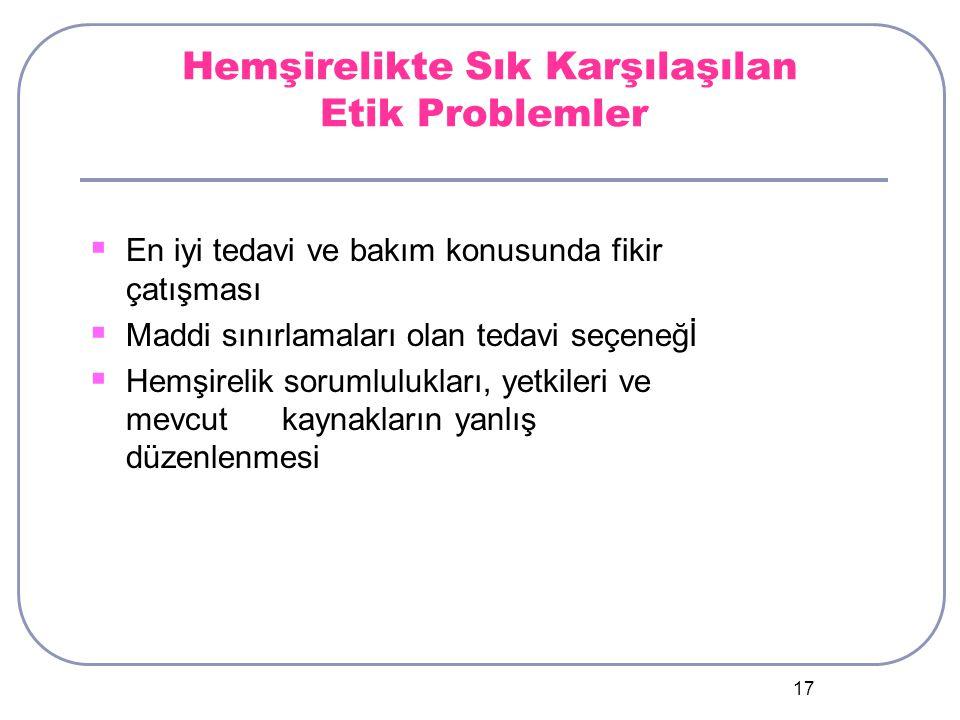 17 Hemşirelikte Sık Karşılaşılan Etik Problemler  En iyi tedavi ve bakım konusunda fikir çatışması  Maddi sınırlamaları olan tedavi seçeneğİ  Hemşirelik sorumlulukları, yetkileri ve mevcutkaynakların yanlış düzenlenmesi