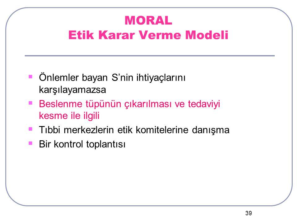 39 MORAL Etik Karar Verme Modeli  Önlemler bayan S'nin ihtiyaçlarını karşılayamazsa  Beslenme tüpünün çıkarılması ve tedaviyi kesme ile ilgili  Tıbbi merkezlerin etik komitelerine danışma  Bir kontrol toplantısı