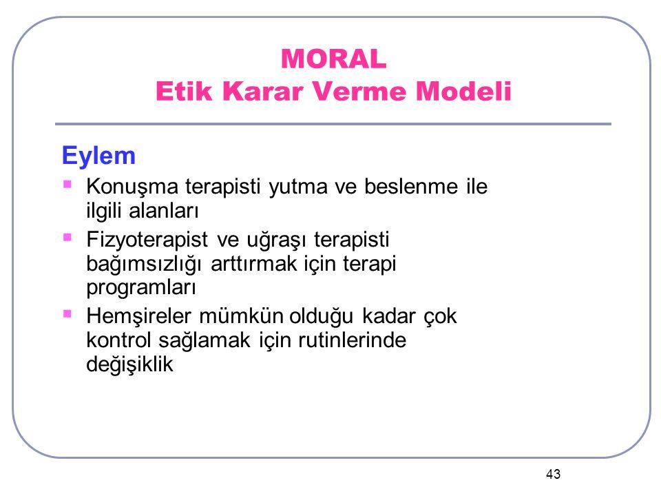 43 MORAL Etik Karar Verme Modeli Eylem  Konuşma terapisti yutma ve beslenme ile ilgili alanları  Fizyoterapist ve uğraşı terapisti bağımsızlığı arttırmak için terapi programları  Hemşireler mümkün olduğu kadar çok kontrol sağlamak için rutinlerinde değişiklik