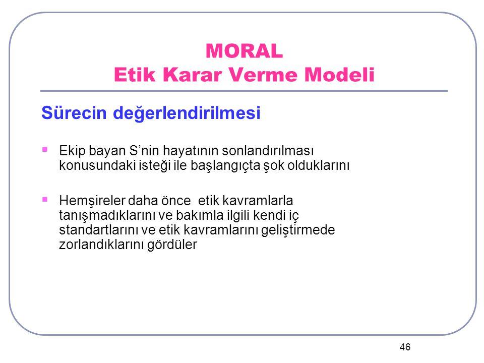 46 MORAL Etik Karar Verme Modeli Sürecin değerlendirilmesi  Ekip bayan S'nin hayatının sonlandırılması konusundaki isteği ile başlangıçta şok olduklarını  Hemşireler daha önce etik kavramlarla tanışmadıklarını ve bakımla ilgili kendi iç standartlarını ve etik kavramlarını geliştirmede zorlandıklarını gördüler
