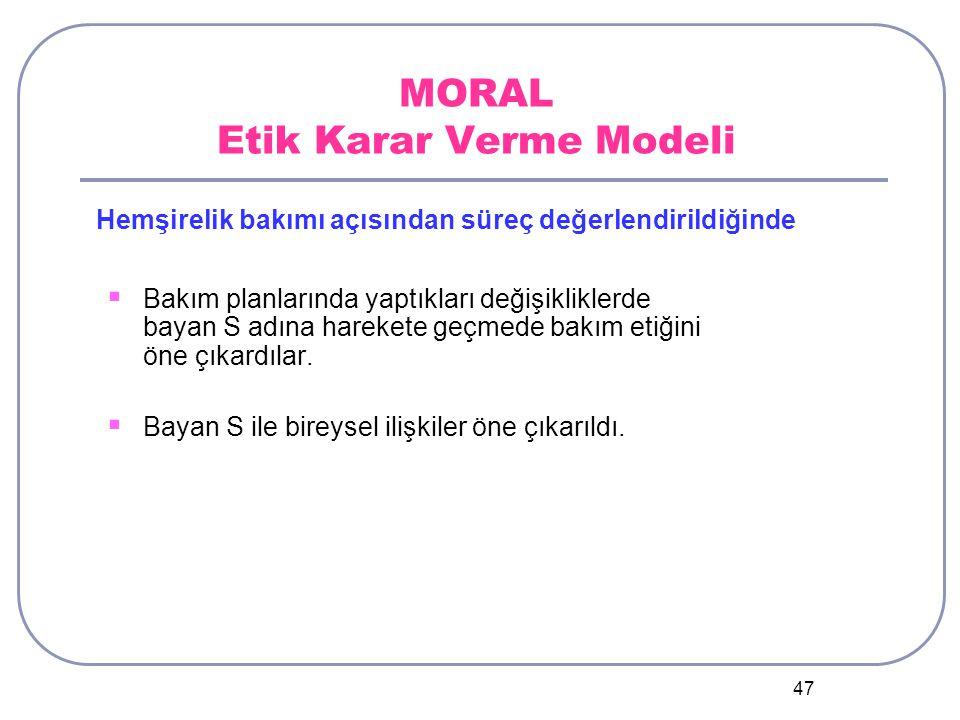 47 MORAL Etik Karar Verme Modeli  Bakım planlarında yaptıkları değişikliklerde bayan S adına harekete geçmede bakım etiğini öne çıkardılar.