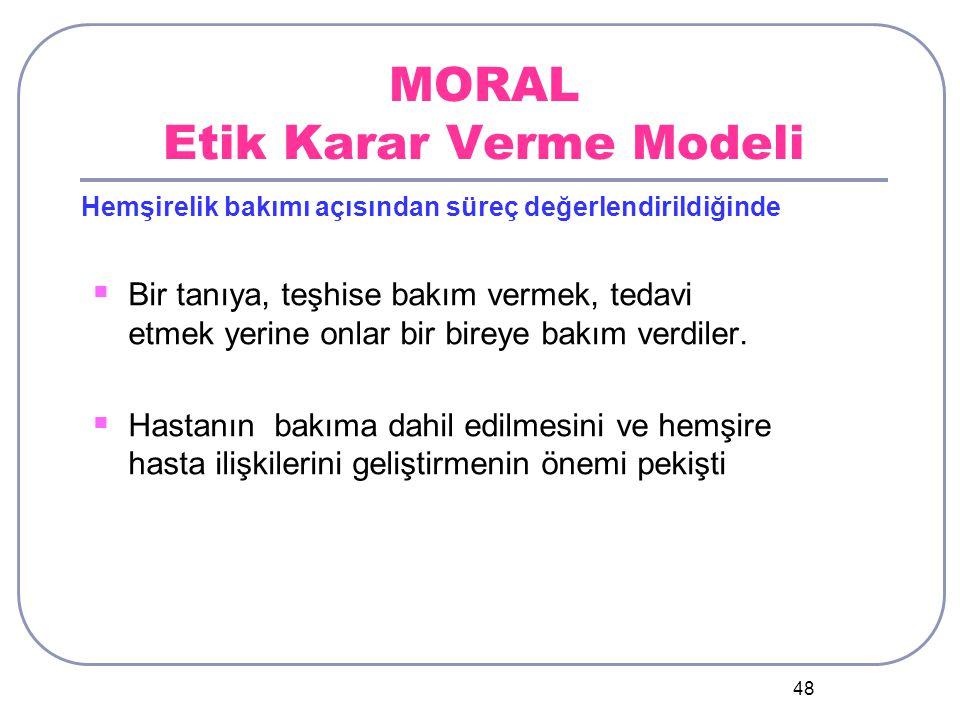 48 MORAL Etik Karar Verme Modeli  Bir tanıya, teşhise bakım vermek, tedavi etmek yerine onlar bir bireye bakım verdiler.
