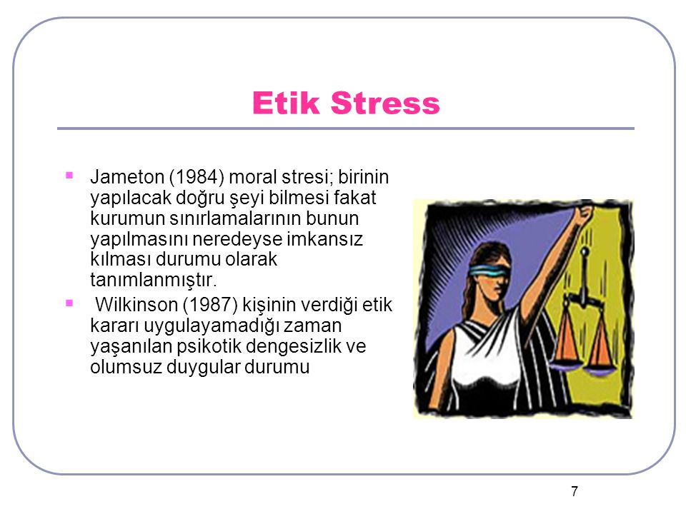 7 Etik Stress  Jameton (1984) moral stresi; birinin yapılacak doğru şeyi bilmesi fakat kurumun sınırlamalarının bunun yapılmasını neredeyse imkansız kılması durumu olarak tanımlanmıştır.