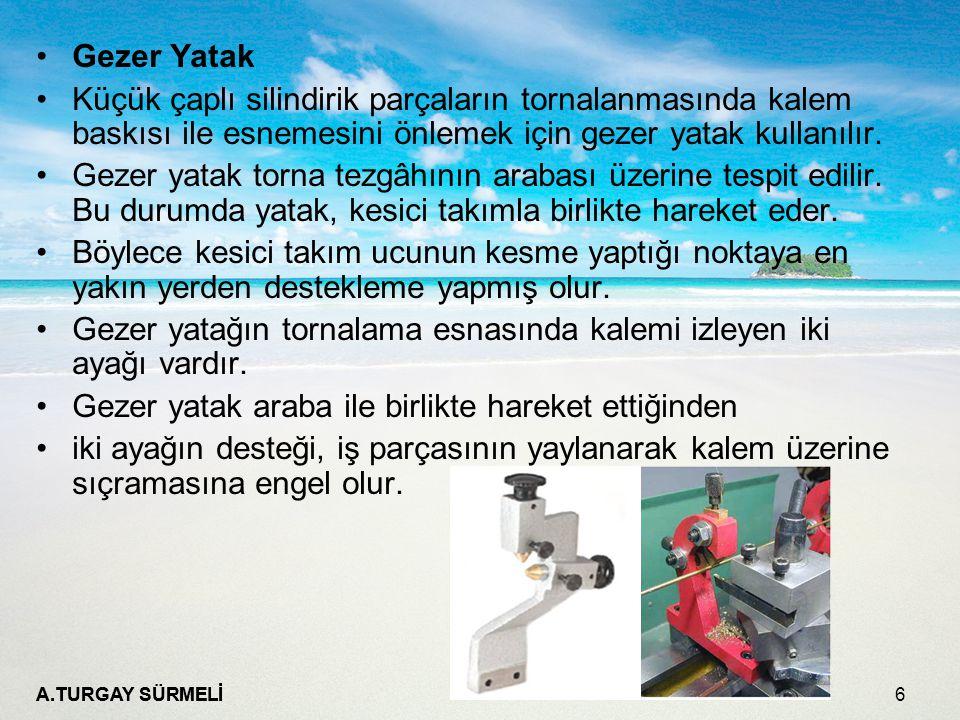 A.TURGAY SÜRMELİ 6 Gezer Yatak Küçük çaplı silindirik parçaların tornalanmasında kalem baskısı ile esnemesini önlemek için gezer yatak kullanılır. Gez