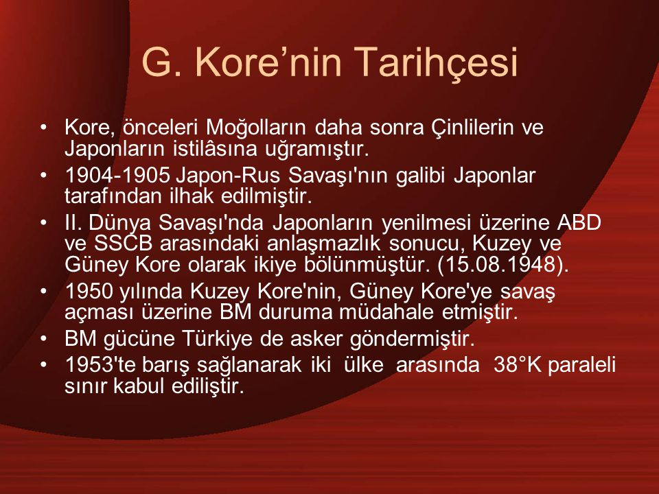 G. Kore'nin Tarihçesi Kore, önceleri Moğolların daha sonra Çinlilerin ve Japonların istilâsına uğramıştır. 1904-1905 Japon-Rus Savaşı'nın galibi Japon