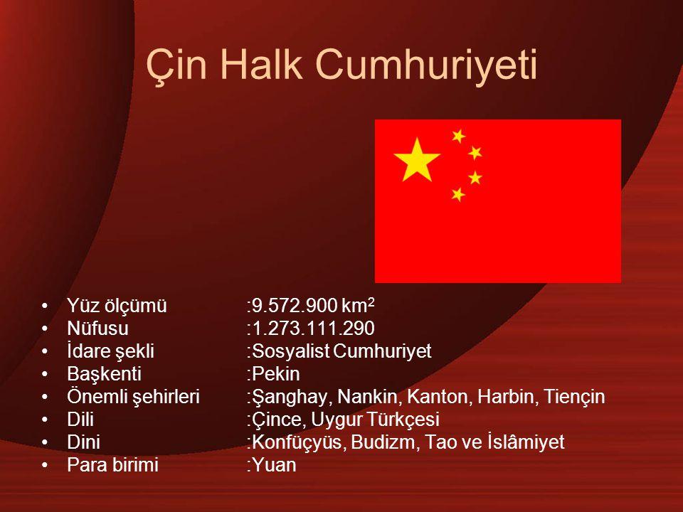 Çin Halk Cumhuriyeti Yüz ölçümü:9.572.900 km 2 Nüfusu:1.273.111.290 İdare şekli:Sosyalist Cumhuriyet Başkenti:Pekin Önemli şehirleri :Şanghay, Nankin, Kanton, Harbin, Tiençin Dili:Çince, Uygur Türkçesi Dini:Konfüçyüs, Budizm, Tao ve İslâmiyet Para birimi:Yuan