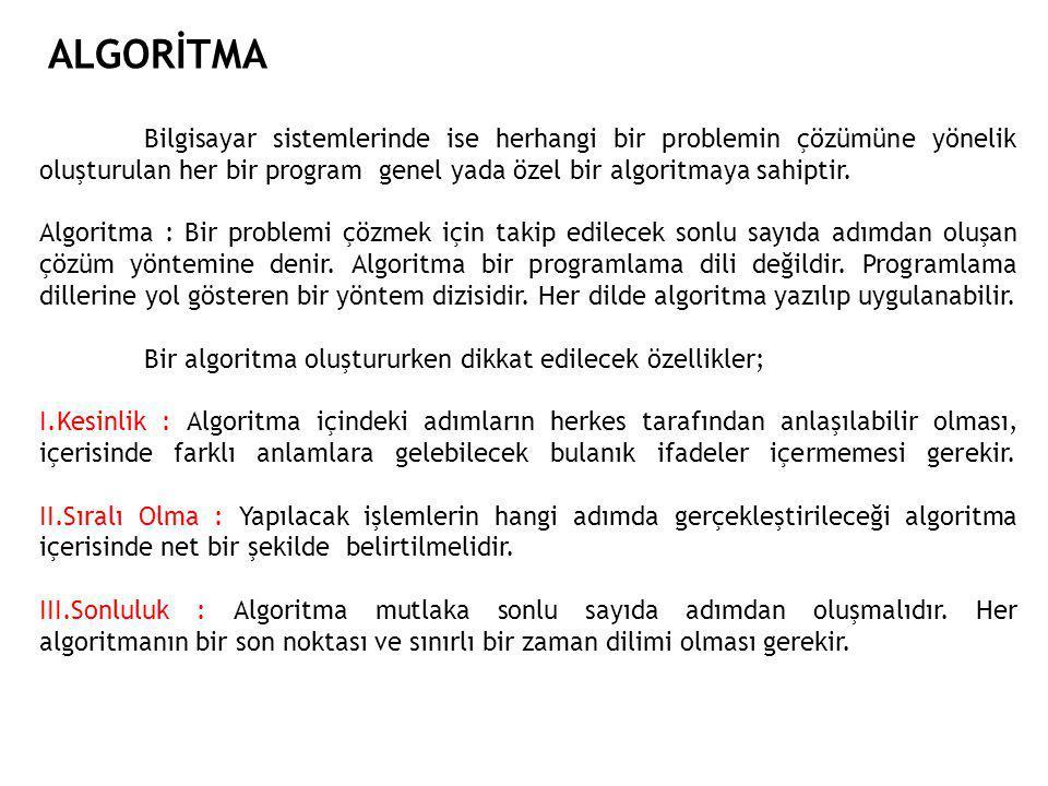 ALGORİTMA Bilgisayar sistemlerinde ise herhangi bir problemin çözümüne yönelik oluşturulan her bir program genel yada özel bir algoritmaya sahiptir.