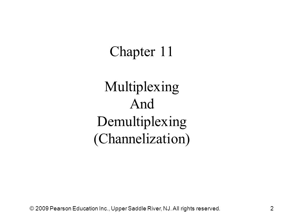 © 2009 Pearson Education Inc., Upper Saddle River, NJ. All rights reserved.2 Chapter 11 Multiplexing And Demultiplexing (Channelization)