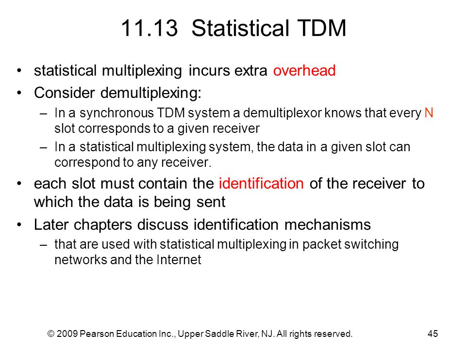 © 2009 Pearson Education Inc., Upper Saddle River, NJ. All rights reserved.45 11.13 Statistical TDM statistical multiplexing incurs extra overhead Con
