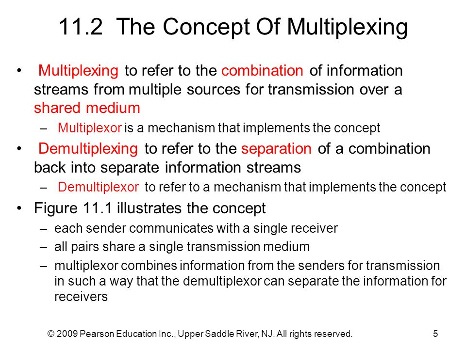 © 2009 Pearson Education Inc., Upper Saddle River, NJ. All rights reserved.5 11.2 The Concept Of Multiplexing Multiplexing to refer to the combination